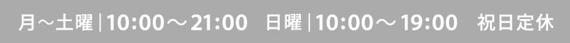 月~土曜日|10:00 ~ 21:00  日曜日|10:00 ~ 19:00